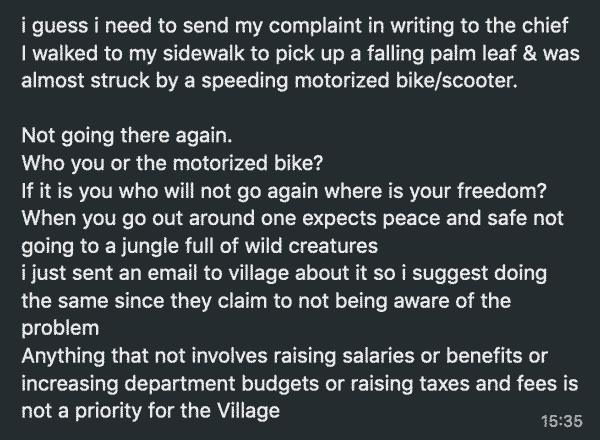 i guess i need to send my complaint in writing to the chief. I walked to my sidewalk to pick up a falling palm leaf & was almost struck by a speeding motorized bike/scooter. Not going there again. Who you or the motorized bike? If it is you who will not go again where is your freedom? When you go out around one expects peace and safe not going to a jungle full of wild creatures. i just sent an email to village about it so i suggest doing the same since they claim to not being aware of the problem. Anything that not involves raising salaries or benefits or increasing department budgets or raising taxes and fees is not a priority for the Village